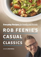 Rob Feenie's Casual Classics: Everyday Recipes for Family and Friends by Rob Feenie