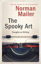 The Spooky Art: Thoughts on Writing by Norman Mailer