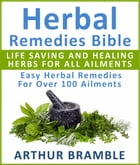 Herbal Remedies Bible: Life Saving And Healing Herbs For All Ailments: Easy Herbal Remedies For Over 100 Ailments by Arthur Bramble