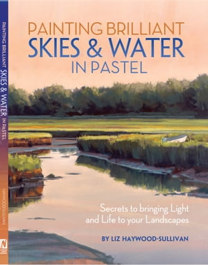 Painting Brilliant Skies & Water in Pastel: Secrets to Bringing Light and Life to Your Landscapes by Liz Haywood-Sullivan