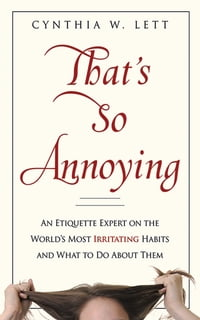 That's So Annoying: An Etiquette Expert on the World's Most Irritating Habits and What to Do About…