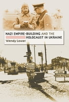 Nazi Empire-Building and the Holocaust in Ukraine by Wendy Lower