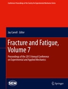 Fracture and Fatigue, Volume 7: Proceedings of the 2013 Annual Conference on Experimental and Applied Mechanics by Carroll Jay
