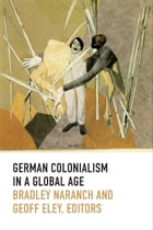 German Colonialism in a Global Age by Bradley Naranch