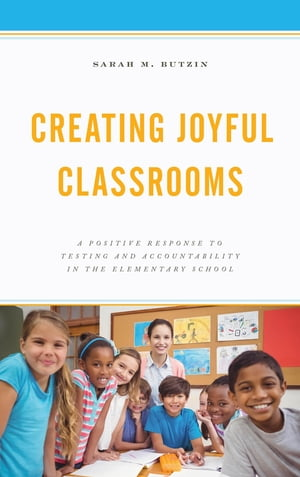 Creating Joyful Classrooms: A Positive Response to Testing and Accountability in the Elementary School by Sarah M. Butzin
