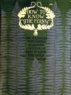 How to Know the Ferns: A Guide to the Names, Haunts and Habitats of Our Common Ferns by Frances Theodora Parsons