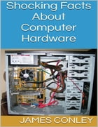 Shocking Facts About Computer Hardware by James Conley