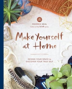 Make Yourself at Home: Design Your Space to Discover Your True Self by Moorea Seal