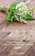 Happy Day: Creative Ways to Simplify and Save Money On Your Wedding by Jo Iverson
