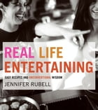 Real Life Entertaining: Easy Recipes and Unconventional Wisdom by Jennifer Rubell