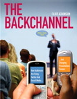 Book The Backchannel: How Audiences are Using Twitter and Social Media and Changing Presentations Forever by Cliff Atkinson