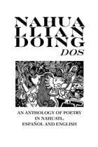 Nahualliandoing Dos: An Anthology of Poetry in Nahuatl, Español and English by Anthology/19 Individual Authors