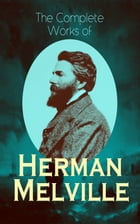 The Complete Works of Herman Melville: Adventure Classics, Sea Tales, Philosophical Works, Short Stories, Poetry & Essays: Moby-Dick, Typee by Herman Melville