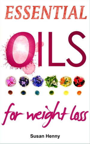 Essential Oils For Weight Loss: A Simple Guide and Introduction to Aromatherapy Essential Aromatherapy Oils For Natural Beauty