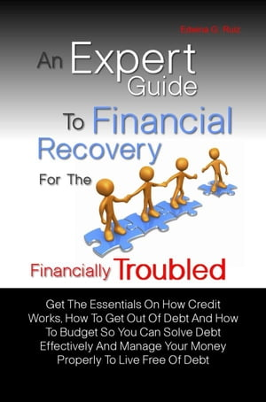 An Expert Guide To Financial Recovery For The Financially Troubled: Get The Essentials On How Credit Works, How To Get Out Of Debt And How To Budget S by Edwina G. Ruiz