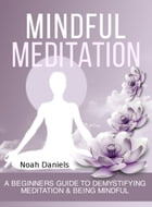 Mindful Meditation: A Beginners Guide To Demystifying Meditation & Being Mindful by Noah Daniels
