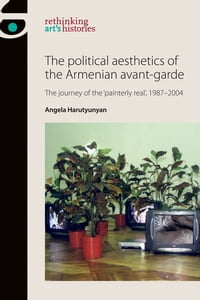 The Political Aesthetics of the Armenian Avant-Garde: The Journey of the 'Painterly Real', 1987-2004