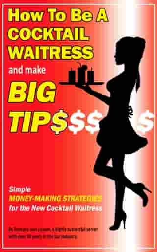 How To Be a Cocktail Waitress and Make Big Tips. Simple Money-Making Strategies for the New Cocktail Waitress