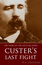 The Story of the Little Big Horn: Custer's Last Fight (Expanded, Annotated) by Lieut.-Col W.A. Graham