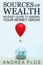 Sources Of Wealth: An Easy Guide To Making Your Money Grow by Andrea Plos