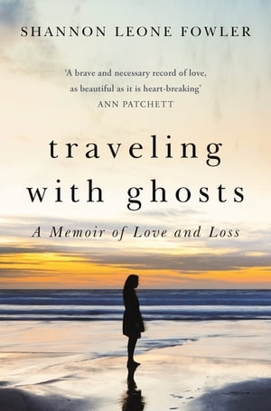 Traveling with Ghosts A Memoir of Love and Loss