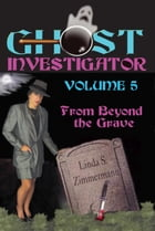 Ghost Investigator Volume 5: From Beyond the Grave by Linda Zimmermann