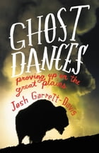 Ghost Dances: Proving Up on the Great Plains by Josh Garrett-Davis