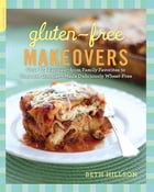 Gluten-Free Makeovers: Over 175 Recipes--from Family Favorites to Gourmet Goodies--Made Deliciously Wheat-Free by Beth Hillson