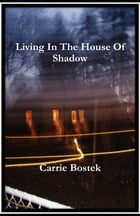 Living In The House Of Shadow by Carrie Bostek
