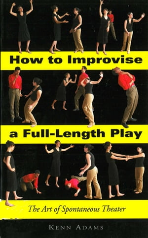 How to Improvise a Full-Length Play: The Art of Spontaneous Theater by Kenn Adams