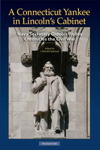 A Connecticut Yankee in Lincoln's Cabinet: Navy Secretary Gideon Welles Chronicles the Civil War
