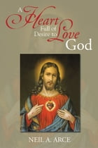 A Heart Full of Desire to Love God by Neil A. Arce