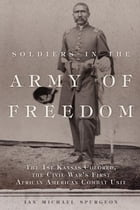 Soldiers in the Army of Freedom: The 1st Kansas Colored, the Civil War's First African American Combat Unit by Ian Michael Spurgeon, Ph.D