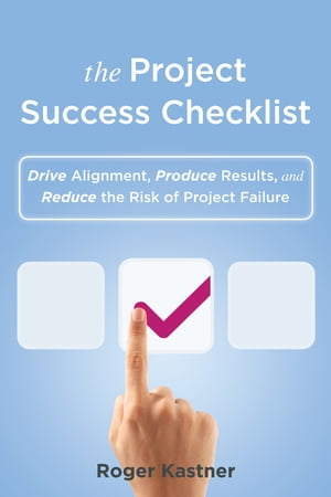 The Project Success Checklist: Drive Alignment, Produce Results, and Reduce the Risk of Project Failure by Roger Kastner