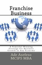 Franchise Business: A Powerful Winning Strategy for Business Growth in Any Economy by Ade Asefeso MCIPS MBA
