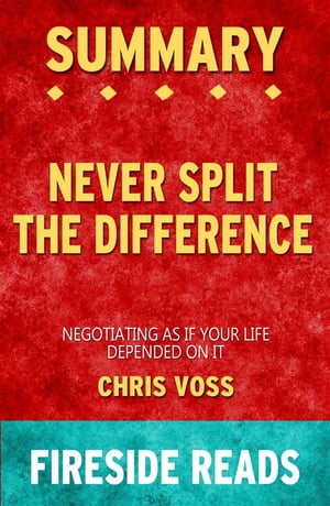 Never Split the Difference: Negotiating As If Your Life Depended On It by Chris Voss: Summary by Fireside Reads