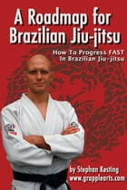 A Roadmap for Brazilian Jiu-Jitsu: How to Progress FAST in BJJ by Stephan Kesting