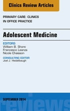 Adolescent Medicine, An Issue of Primary Care: Clinics in Office Practice, E-Book by William B. Shore, MD