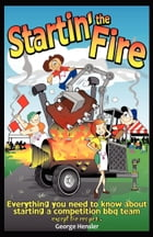 Startin' the Fire: Everything You Need to Know about Starting a Competition BBQ Team by George Hensler