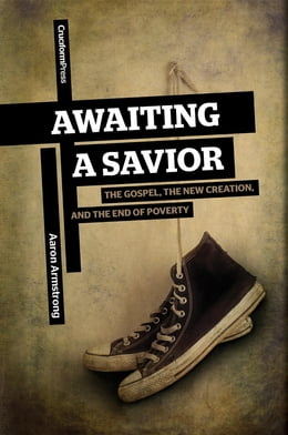 Book Awaiting a Savior: The Gospel, the New Creation, and the End of Poverty by Aaron Armstrong