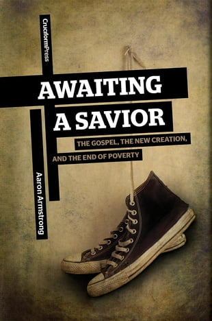 Awaiting a Savior: The Gospel, the New Creation, and the End of Poverty