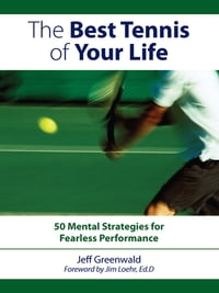 The Best Tennis Of Your Life: 50 Mental Strategies For Fearless Performance: 50 Mental Strategies…