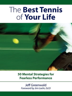 The Best Tennis Of Your Life: 50 Mental Strategies For Fearless Performance 50 Mental Strategies For Fearless Performance