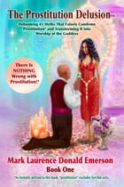 The Prostitution Delusion Book One: Debunking 43 Myths That Falsely Condemn Prostitution* and Transforming It into Worship of the Goddess by Mark Laurence Donald Emerson