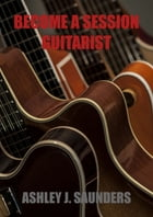 Become A Session Guitarist by Ashley J. Saunders