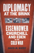 Diplomacy at the Brink: Eisenhower, Churchill, and Eden in the Cold War by David M. Watry