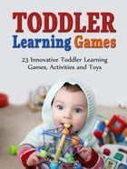 Toddler Learning Games: 23 Innovative Toddler Learning Games, Activities and Toys by Anna Nelson