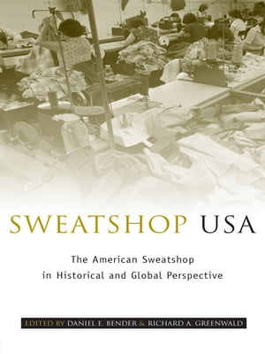 Sweatshop USA The American Sweatshop in Historical and Global Perspective