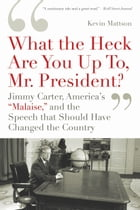 'What the Heck Are You Up To, Mr. President?': Jimmy Carter, America's 'Malaise,' and the Speech…