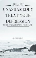 How to Unashamedly Treat Your Depression While Strengthening Your Faith by Chanel Belle